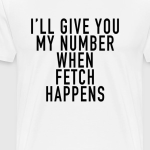ill_give_you_my_number_when_fetch_happen - Men's Premium T-Shirt