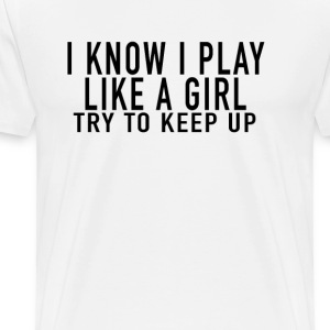 i_know_i_play_like_a_girl_just_try_to_keep up - Men's Premium T-Shirt