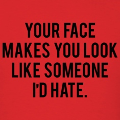 Your Face Makes You Look Like Someone I'd Hate