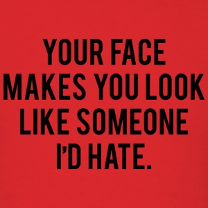 Your Face Makes You Look Like Someone I'd Hate - Men's T-Shirt