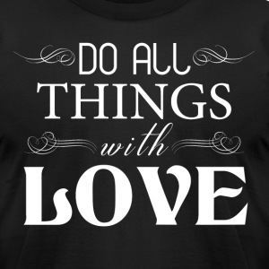 DO ALL THINGS WITH LOVE T-Shirts - Men's T-Shirt by American Apparel