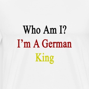 who_am_i_im_a_german_king T-Shirts - Men's Premium T-Shirt
