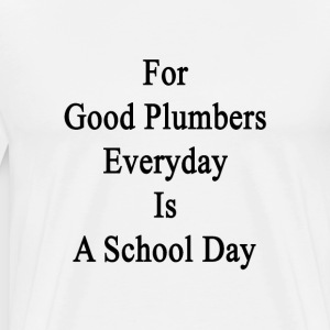for_good_plumbers_everyday_is_a_school_d T-Shirts - Men's Premium T-Shirt