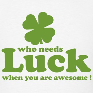 Who Needs Luck When You Are Awesome! - Men's T-Shirt