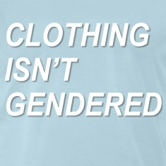 Clothing Isn't Gendered Shirt
