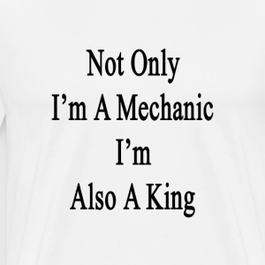 not_only_im_a_mechanic_im_also_a_king T-Shirts - Men's Premium T-Shirt