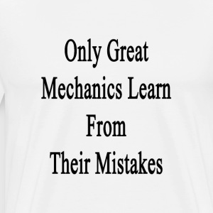 only_great_mechanics_learn_from_their_mi T-Shirts - Men's Premium T-Shirt