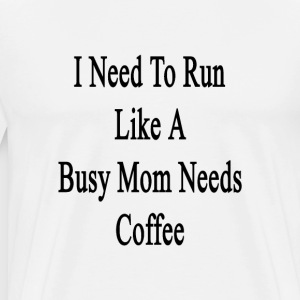 i_need_to_run_like_a_busy_mom_needs_coff T-Shirts - Men's Premium T-Shirt