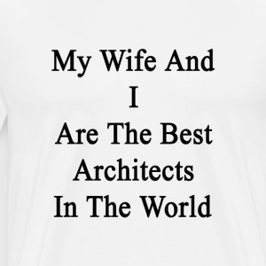 my_wife_and_i_are_the_best_architects_in T-Shirts - Men's Premium T-Shirt