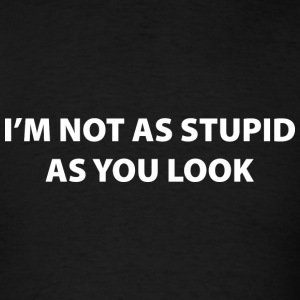 I'm Not As Stupid As You Look - Men's T-Shirt