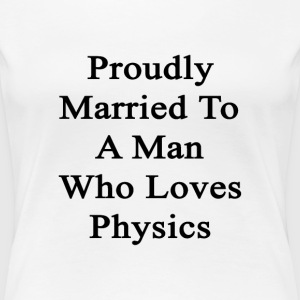 proudly_married_to_a_man_who_loves_physi Women's T-Shirts - Women's Premium T-Shirt