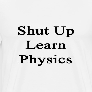 shut_up_learn_physics T-Shirts - Men's Premium T-Shirt