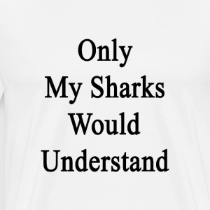 only_my_sharks_would_understand T-Shirts - Men's Premium T-Shirt