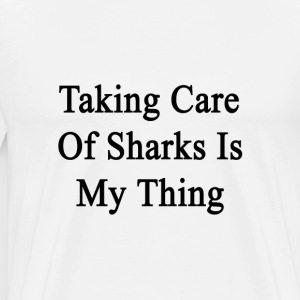 taking_care_of_sharks_is_my_thing T-Shirts - Men's Premium T-Shirt