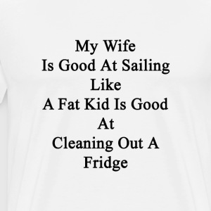 my_wife_is_good_at_sailing_like_a_fat_ki T-Shirts - Men's Premium T-Shirt