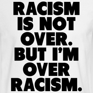 Racism Is Not Over But I'm Over Racism Long Sleeve Shirts - Men's Long Sleeve T-Shirt