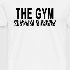 the_gym_where_fat_is_burned_and_pride_is - Men's Premium T-Shirt