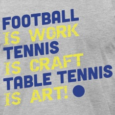 football is work, tennis is craft, table tennis T-Shirts