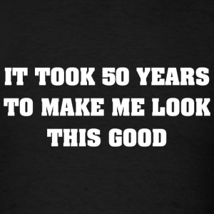 It Took Me 50 Years To Make Me Look This Good - Men's T-Shirt