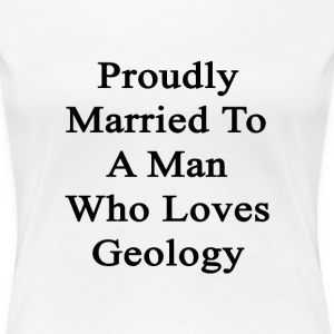 proudly_married_to_a_man_who_loves_geolo Women's T-Shirts - Women's Premium T-Shirt