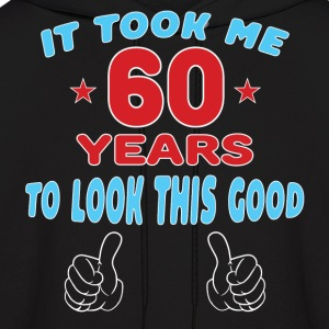 IT TOOK ME 60 YEARS TO LOOK THIS GOOD Hoodies - Men's Hoodie