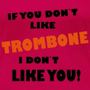 If you don`t like Trombone, I don`t like you! - Women's Premium T-Shirt