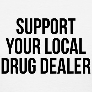 Support your local drug dealer Women's T-Shirts - Women's T-Shirt