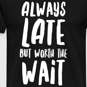 Always Late But Worth The Wait T-Shirts - Men's Premium T-Shirt