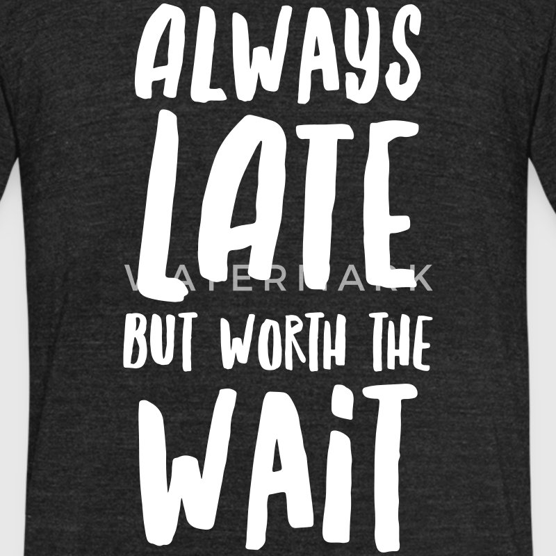 Always Late But Worth The Wait T-Shirts - Unisex Tri-Blend T-Shirt by American Apparel