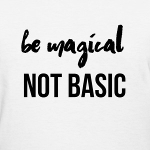 Be Magical Not Basic - Women's T-Shirt