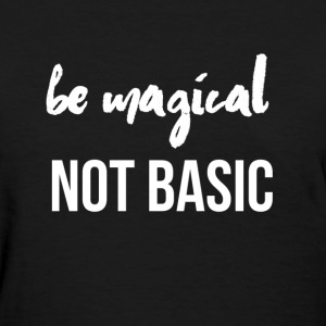 Be Magical Not Basic (White Lettering) - Women's T-Shirt