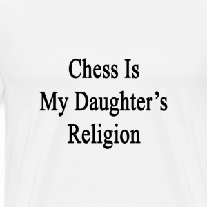 chess_is_my_daughters_religion T-Shirts - Men's Premium T-Shirt