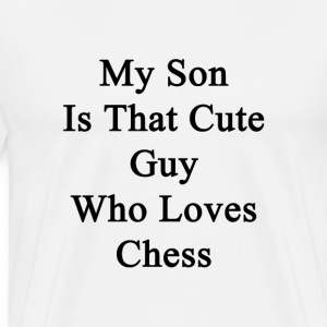 my_son_is_that_cute_guy_who_loves_chess T-Shirts - Men's Premium T-Shirt