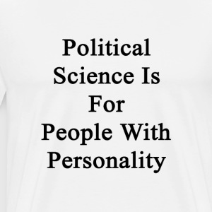 political_science_is_for_people_with_per T-Shirts - Men's Premium T-Shirt