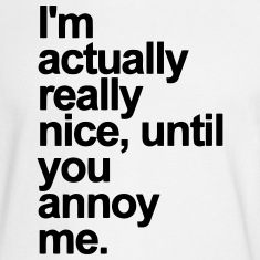I'M ACTUALLY REALLY NICE - UNTIL YOU ANNOY ME Long Sleeve Shirts