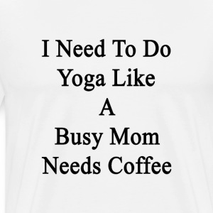 i_need_to_do_yoga_like_a_busy_mom_needs_ T-Shirts - Men's Premium T-Shirt
