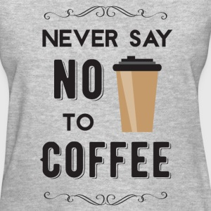 Never Say No to Coffee - Women's T-Shirt