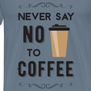 Never Say No to Coffee - Men's Premium T-Shirt