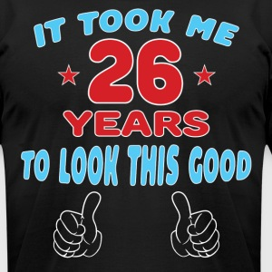 IT TOOK ME 26 YEARS TO LOOK THIS GOOD T-Shirts - Men's T-Shirt by American Apparel