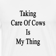 taking_care_of_cows_is_my_thing T-Shirts