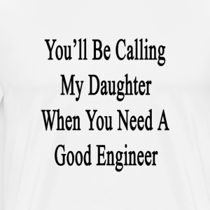 youll_be_calling_my_daughter_when_you_ne T-Shirts - Men's Premium T-Shirt