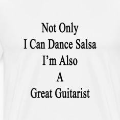 not_only_i_can_dance_salsa_im_also_a_gre T-Shirts