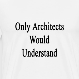 only_architects_would_understand T-Shirts - Men's Premium T-Shirt
