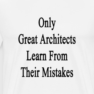 only_great_architects_learn_from_their_m T-Shirts - Men's Premium T-Shirt