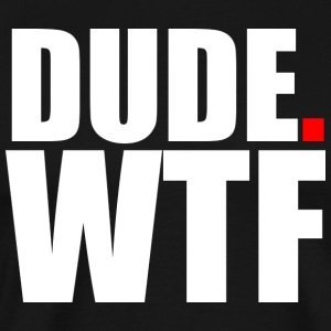 Dude. WTF - Men's Premium T-Shirt