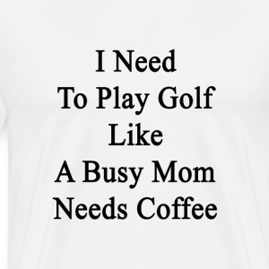 i_need_to_play_golf_like_a_busy_mom_need T-Shirts - Men's Premium T-Shirt