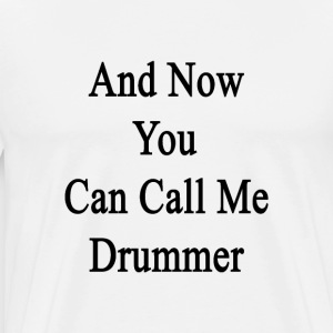 and_now_you_can_call_me_drummer T-Shirts - Men's Premium T-Shirt