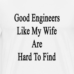 good_engineers_like_my_wife_are_hard_to_ T-Shirts - Men's Premium T-Shirt