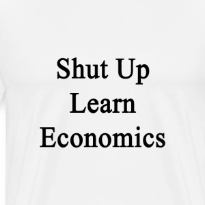 shut_up_learn_economics T-Shirts - Men's Premium T-Shirt