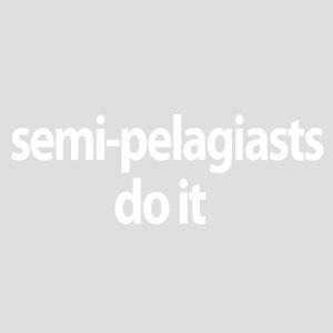 Semi Pelagiasts Do It